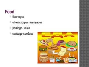 Food flour-мука oil-масло(растительное) porridge- каша sausage-колбаса