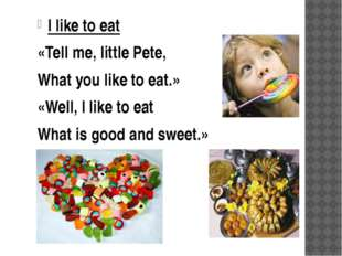 I like to eat «Tell me, little Pete, What you like to eat.» «Well, I like to