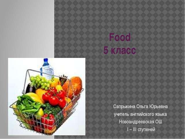 Food 5 класс Сапрыкина Ольга Юрьевна учитель английского языка Новоандреевска...