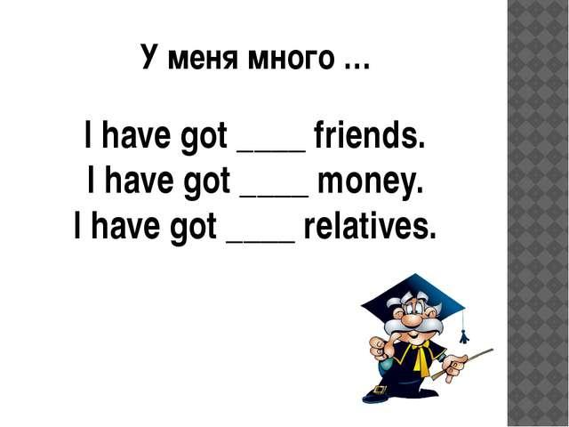 У меня много … I have got ____ friends. I have got ____ money. I have got ___...