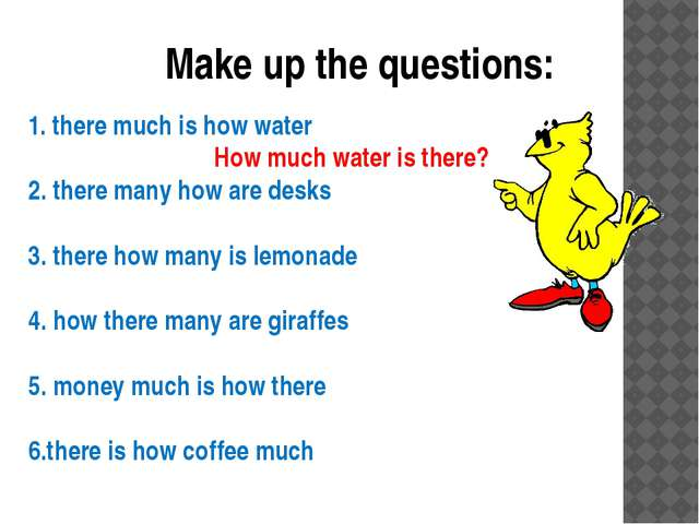 Make up the questions: 1. there much is how water How much water is there? 2....