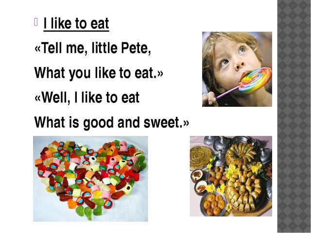 I like to eat «Tell me, little Pete, What you like to eat.» «Well, I like to...