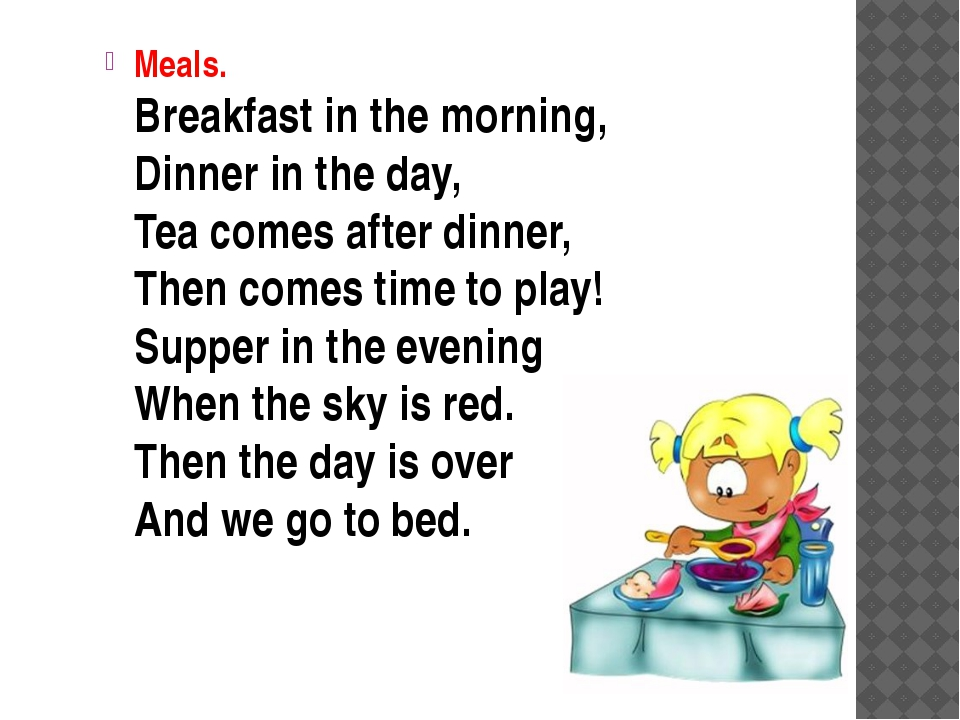 Meals. Breakfast in the morning, Dinner in the day, Tea comes after dinner,...