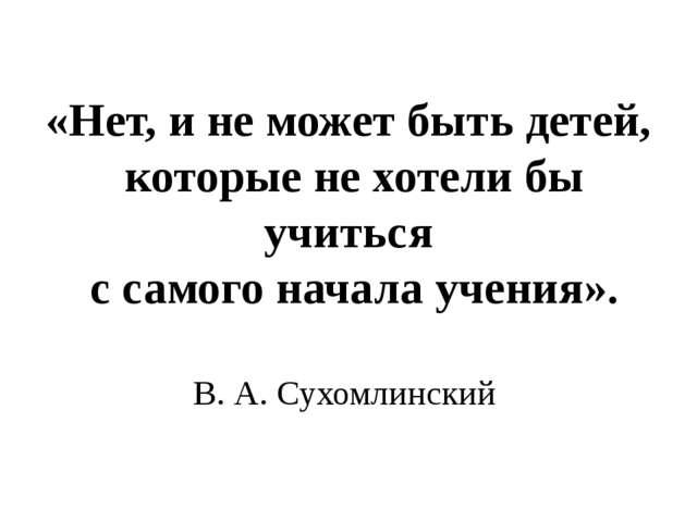 «Нет, и не может быть детей, которые не хотели бы учиться с самого начала уче...