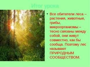 Итог урока Все обитатели леса – растения, животные, грибы, микроорганизмы – т