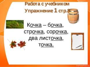 Работа с учебником Упражнение 1 стр.8 Кочка – бочка, строчка, сорочка, два ли