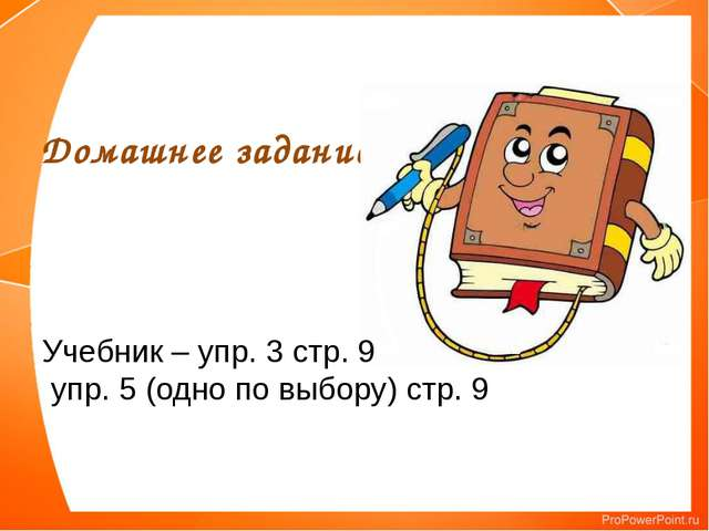 Домашнее задание Учебник – упр. 3 стр. 9 упр. 5 (одно по выбору) стр. 9