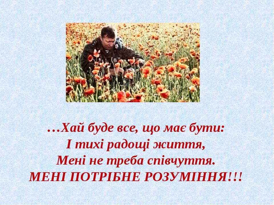 …Хай буде все, що має бути: І тихі радощі життя, Мені не треба співчуття. МЕ...