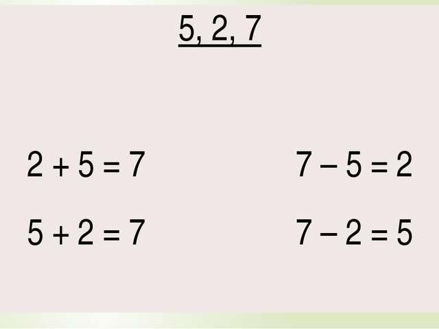 5, 2,7 2 + 5 = 7 7 – 5 = 2 5 + 2 = 7 7 – 2 = 5