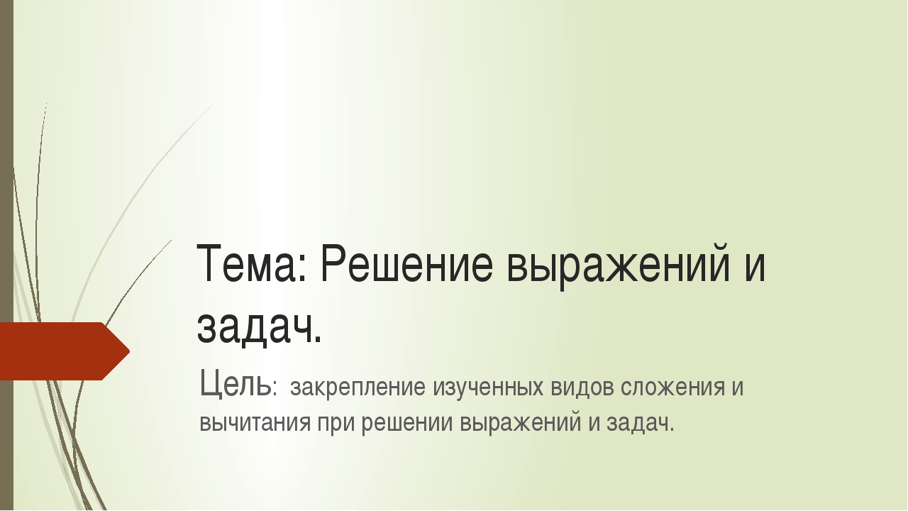 Тема: Решение выражений и задач. Цель: закрепление изученных видов сложения и...