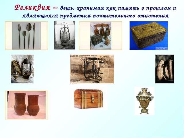Реликвия – вещь, хранимая как память о прошлом и являющаяся предметом почтите...