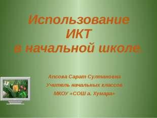 Использование ИКТ в начальной школе. Апсова Сарат Султановна Учитель начальны