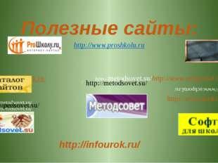 Полезные сайты: http://www.proshkolu.ru http://educat.msk.ru/ http://metodsov