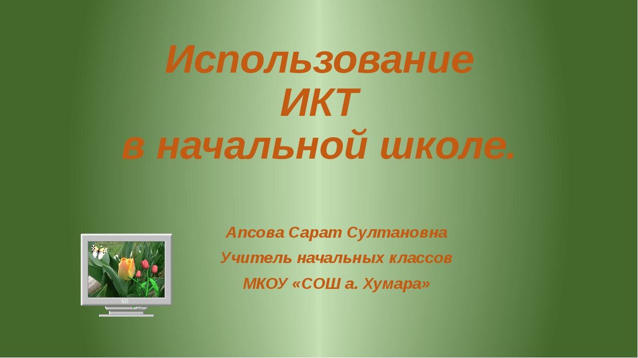 Использование ИКТ в начальной школе. Апсова Сарат Султановна Учитель начальны...