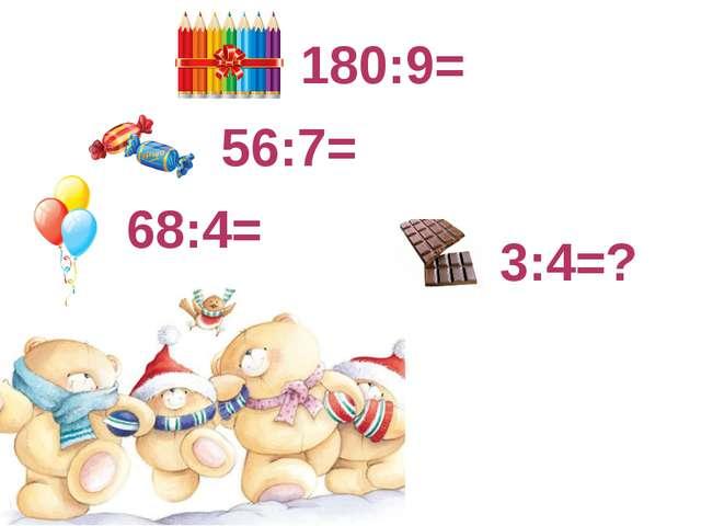 180:9= 56:7= 68:4= 3:4= ?