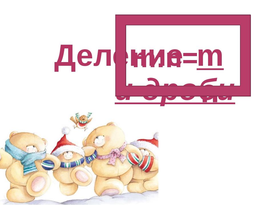 Деление и дроби m:n= m n