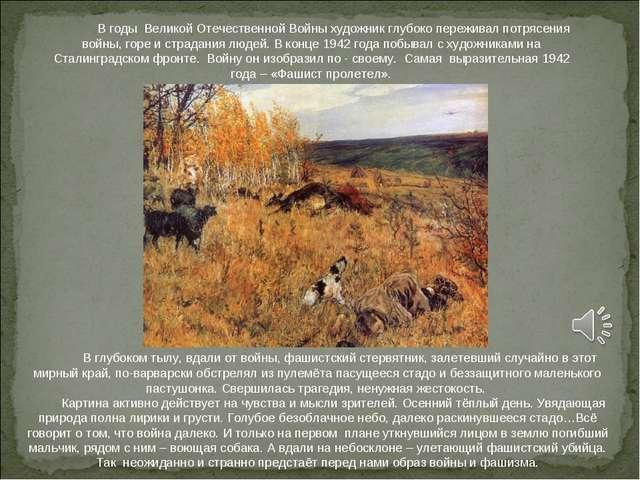 В годы Великой Отечественной Войны художник глубоко переживал потрясения вой...