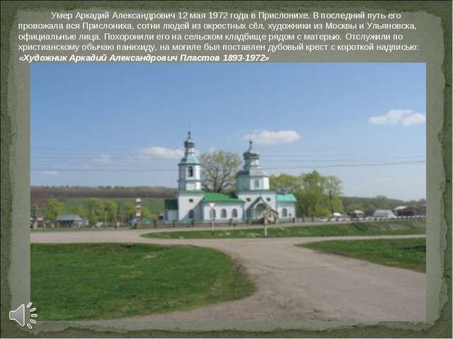 Умер Аркадий Александрович 12 мая 1972 года в Прислонихе. В последний путь е...