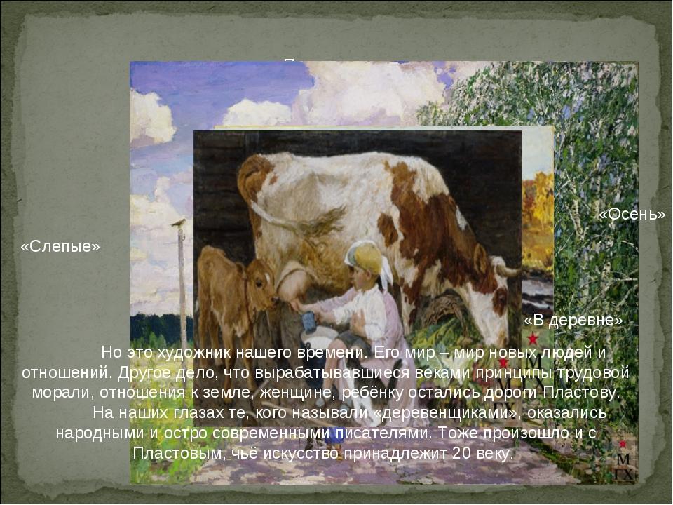 «Полдень» «Слепые» «Осень» «В деревне» Но это художник нашего времени. Его м...