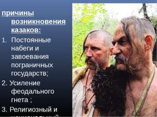 причины возникновения казаков: Постоянные набеги и завоевания пограничных гос