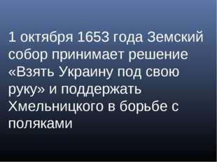 1 октября 1653 года Земский собор принимает решение «Взять Украину под свою