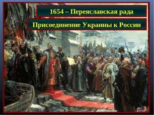 1654 – Переяславская рада Присоединение Украины к России