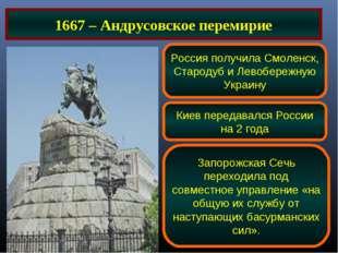 1667 – Андрусовское перемирие Россия получила Смоленск, Стародуб и Левобережн