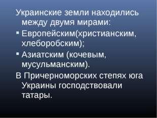 Украинские земли находились между двумя мирами: Европейским(христианским, хле