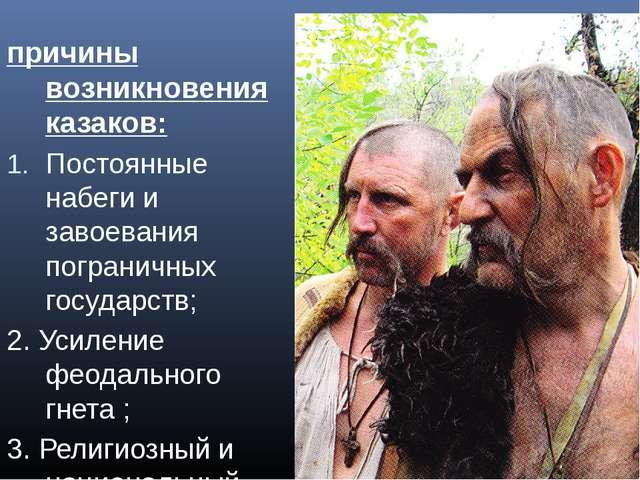 причины возникновения казаков: Постоянные набеги и завоевания пограничных гос...