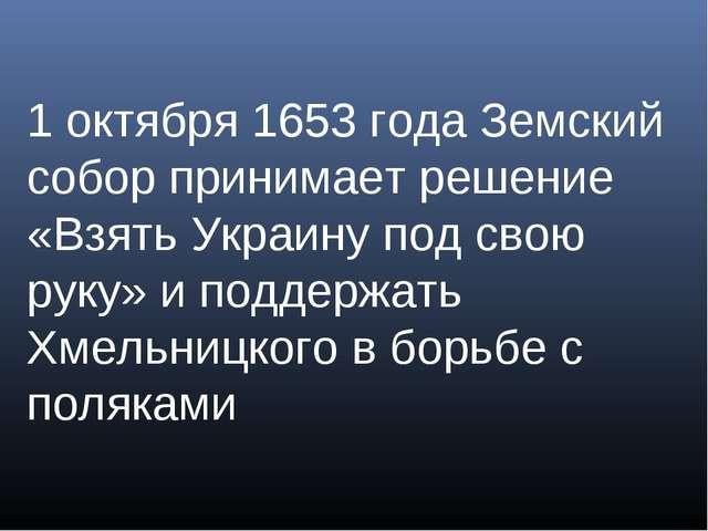 1 октября 1653 года Земский собор принимает решение «Взять Украину под свою...