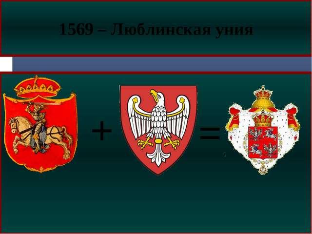 = 1569 – Люблинская уния +