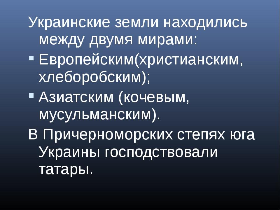 Украинские земли находились между двумя мирами: Европейским(христианским, хле...