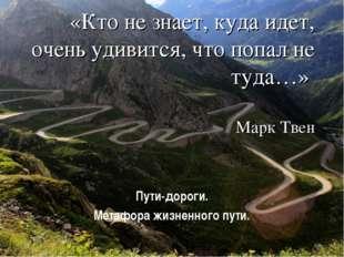 «Кто не знает, куда идет, очень удивится, что попал не туда…» Марк Твен Пути-