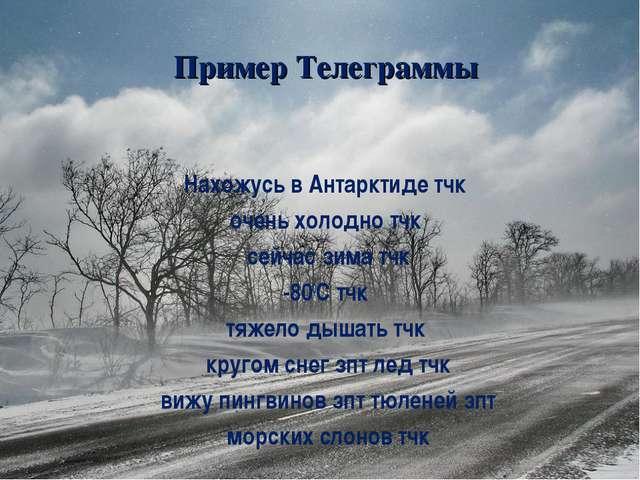 Пример Телеграммы Нахожусь в Антарктиде тчк очень холодно тчк сейчас зима тчк...