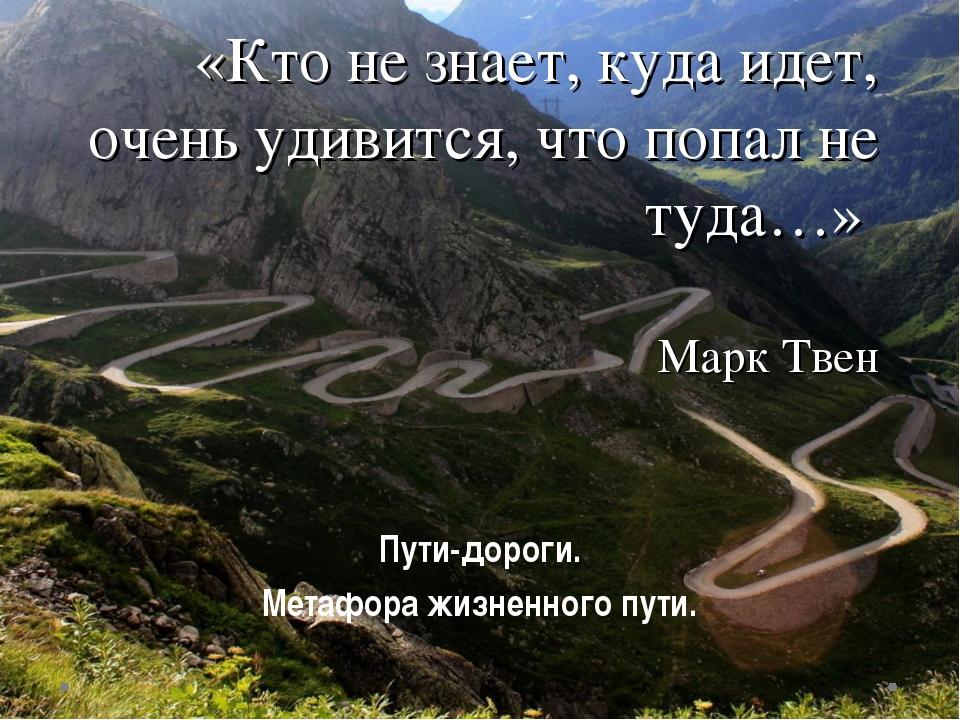 «Кто не знает, куда идет, очень удивится, что попал не туда…» Марк Твен Пути-...