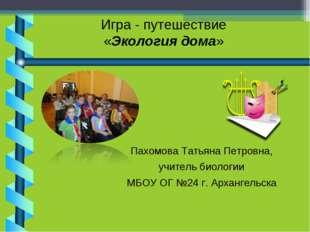 Игра - путешествие «Экология дома» Пахомова Татьяна Петровна, учитель биологи