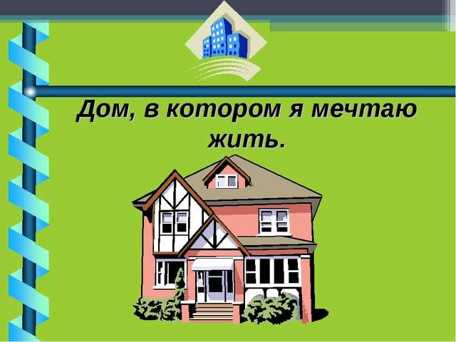 Дом, в котором я мечтаю жить.