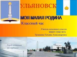 Классный час Учитель начальных классов МБОУ СОШ №74 Трошкина Татьяна Александ