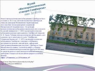 Музей «Метеорологическая станция Симбирска» тел: 32-93-01 Начало метеорологич