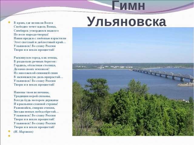 Гимн Ульяновска В краю, где великая Волга Свободно течет вдоль Венца, Симбир...