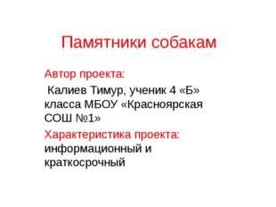 Памятники собакам Автор проекта: Калиев Тимур, ученик 4 «Б» класса МБОУ «Крас