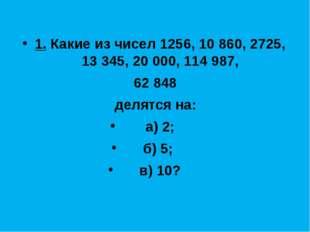 1. Какие из чисел 1256, 10 860, 2725, 13 345, 20 000, 114 987, 62 848 делятся