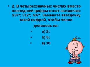 2. В четырехзначных числах вместо последней цифры стоит звездочка: 237*; 312