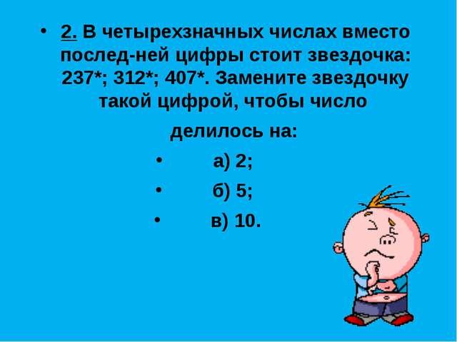 2. В четырехзначных числах вместо последней цифры стоит звездочка: 237*; 312...
