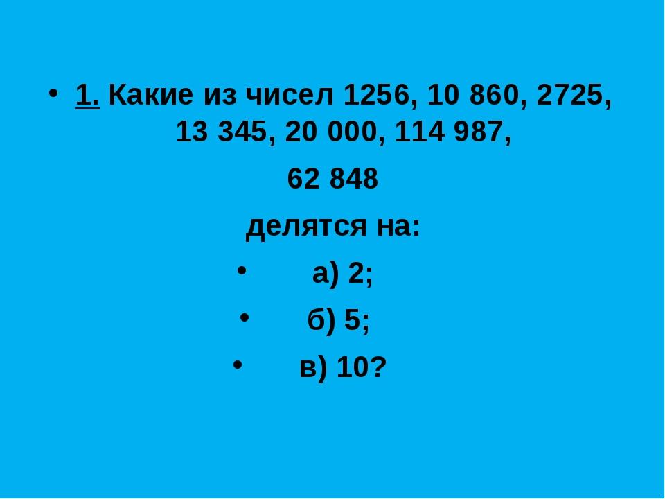 1. Какие из чисел 1256, 10 860, 2725, 13 345, 20 000, 114 987, 62 848 делятся...