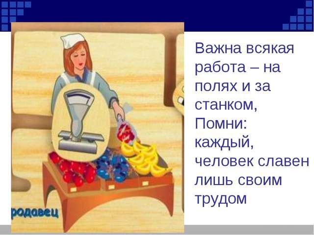 Важна всякая работа – на полях и за станком, Помни: каждый, человек славен ли...