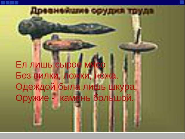 Ел лишь сырое мясо Без вилки, ложки, ножа. Одеждой была лишь шкура, Оружие -...