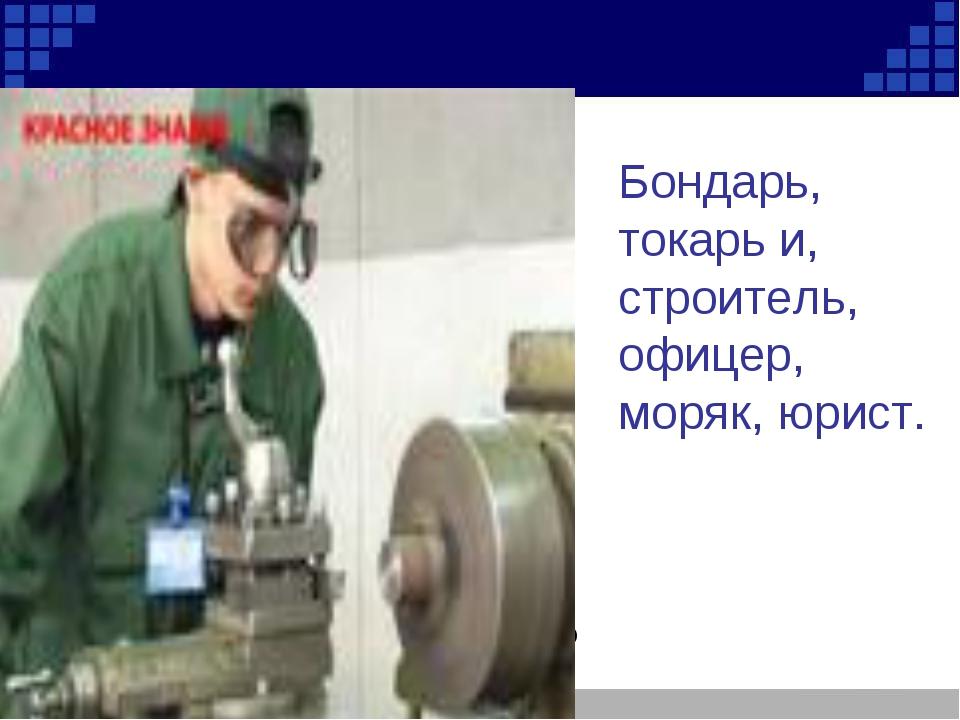 Токарь Бондарь, токарь и, строитель, офицер, моряк, юрист.