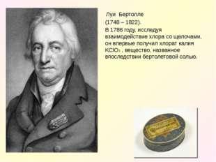 ЛуиБертолле (1748 – 1822). В 1786 году, исследуя взаимодействие хлора с
