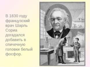 В 1830 году французский врач Шарль Сориа догадался добавить в спичечную голо